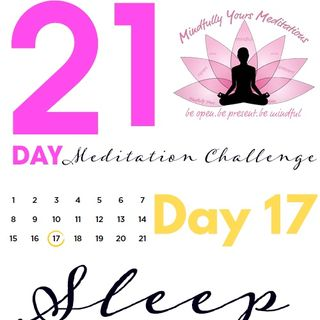 Day 17-Sleep 21 Day Meditation Challenge