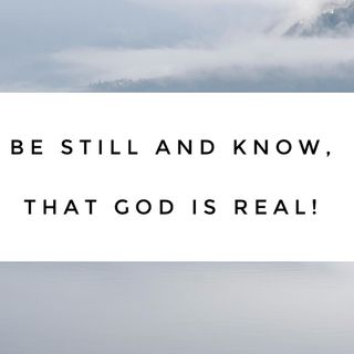 Episode 20 - Be Still and know that God is real!