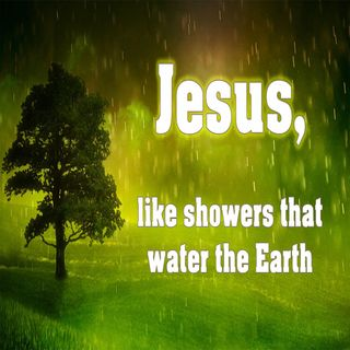 """""""Jesus, Like Showers that Water the Earth"""" Psalm 72:6"""