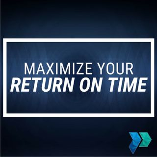 Tips to Maximize Your Return on Time [Episode 20]