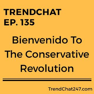 Ep. 135 - Bienvenido To The Conservative Revolution!