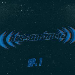 RESSONÂNCIA - EP 01