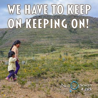 Episode 265 WE HAVE TO KEEP ON KEEPING ON!""