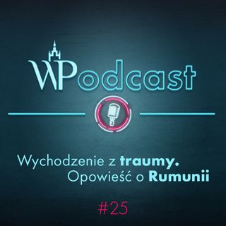 #25 Wychodzenie z traumy. Opowieść o Rumunii