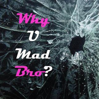WHY U MAD BRO? - pt1 - Why U Mad Bro?