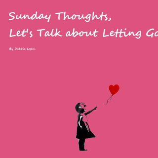 Sunday Thoughts, Let's Talk about Letting Go
