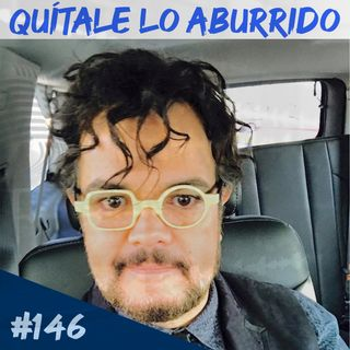 Episodio 146 - Quítale Lo Aburrido
