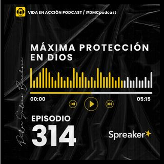 EP. 314 | Máxima protección en Dios | #DMCpodcast
