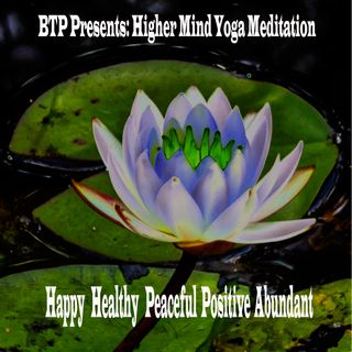 BTP Presents : Higher Mind Yoga - Happy Healthy Peaceful Positive Abundant Mantra