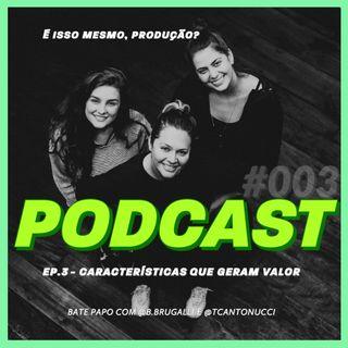 Características que geram valor! - Podcast É isso mesmo, produção? #003