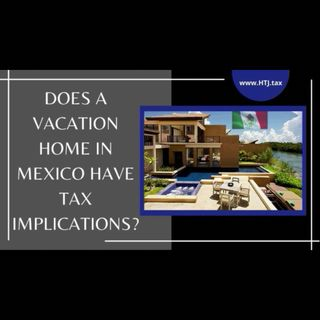 [ HTJ Podcast ] Does A Vacation Home in Mexico Have Tax Implications