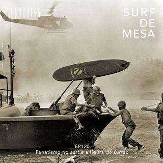 120 - Fanatismo no surf e a figura do surfão