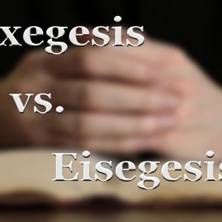 """What is the difference between Exegesis and Eisegesis?"""