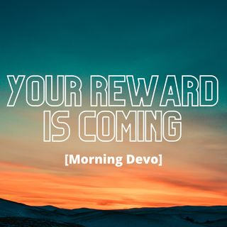 Your Reward Is Coming [Morning Devo]