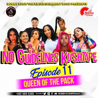 EPISODE 11 - [QUEEN OF THE PACK] - BOBBY KUSH PRESENTS NO GUIDELINES KUSHTAPE +592-689-5300