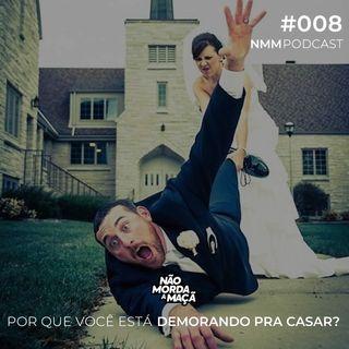 #008 – Por que você está demorando pra casar?