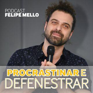 [Podcast Felipe Mello] Quem muito procrastina pode acabar defenestrando!