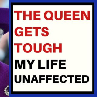 THE QUEEN GETS TOUGH - MY LIFE UNAFFECTED