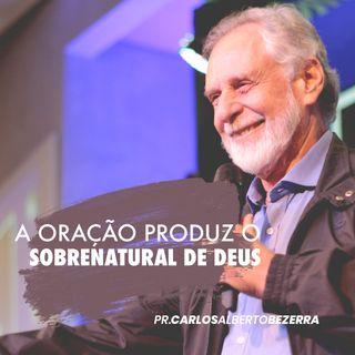 A ORAÇÃO PRODUZ O SOBRENATURAL DE DEUS // pr. Carlos Alberto Bezerra