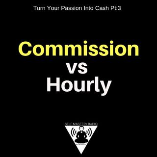 Commission vs Hourly (Turn Your Passion Into Cash Pt:3)