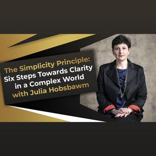 The Simplicity Principle: Six Steps Towards Clarity in a Complex World with Julia Hobsbawm