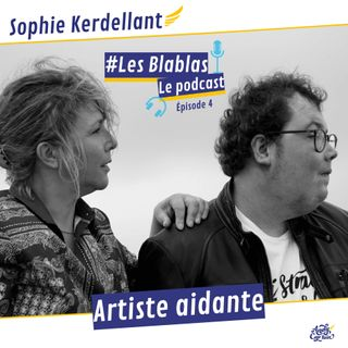 #4 Sophie Kerdellant, artiste aidante - Les Blablas : Osons parler du handicap.