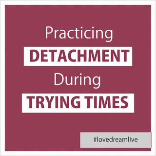 Practicing Detachment During Trying Times