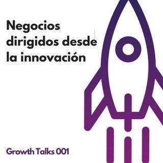 Growth Talks 001: Negocios dirigidos desde la innovación