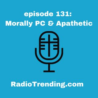 131: Morally PC & Apathetic