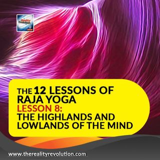The 12 Lessons Of Raja Yoga Lesson 8: The Highlands And Lowlands Of The Mind