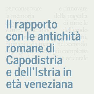Il rapporto con le antichità romane di Capodistria e dell'Istria