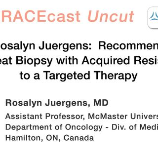 Dr. Rosalyn Juergens: Recommending a Repeat Biopsy with Acquired Resistance to a Targeted Therapy