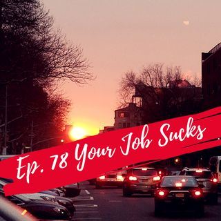 Ep. 78 Your Job sucks