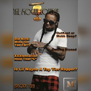 The Mogul Lounge Episode 128: Lil Wayne Top Tier or Nah?