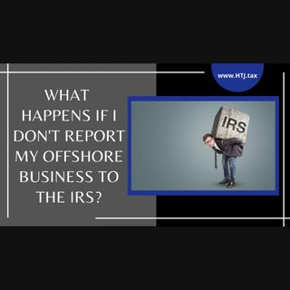 [ HTJ Podcast ] What Happens If I Don't Report My Offshore Business To The IRS