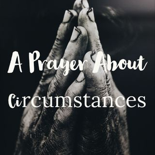 A Prayer About Circumstances| When I Have Trouble Accepting Difficult Circumstances| Enduring Covid-19
