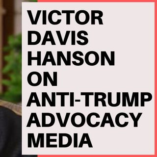 VICTOR DAVIS HANSON ON CORRUPT ANTI TRUMP MEDIA
