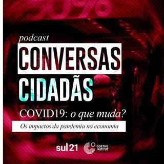Podcast Conversas Cidadãs ep. 04: Os impactos da pandemia na economia global e no Brasil