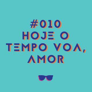 #010 - Hoje o tempo voa, amor...
