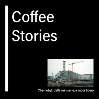 06 - CoffeeStories: Chernobyl, dalla miniserie, a ruota libera