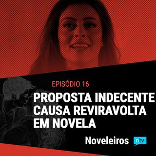 #16: Reviravoltas nas novelas com proposta indecente e assassina em risco!