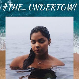 #THE UNDERTOW!