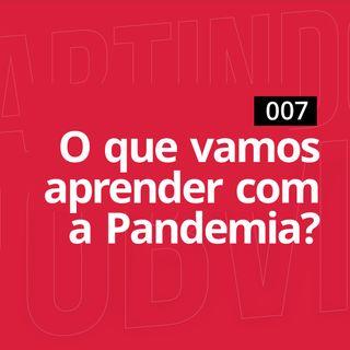 007 - O que vamos aprender com a Pandemia?