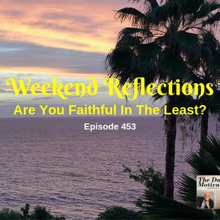 Weekend Reflections - Are You Faithful In The Least? Episode #453