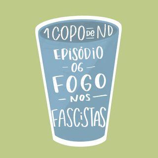 #UM COPO DE ND - Fogo nos fascistas Ep. 06