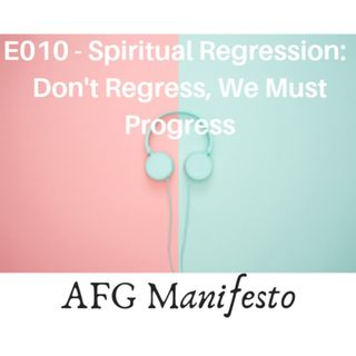 E010 Spiritual Regression:  Don't Regress, We Must Regress