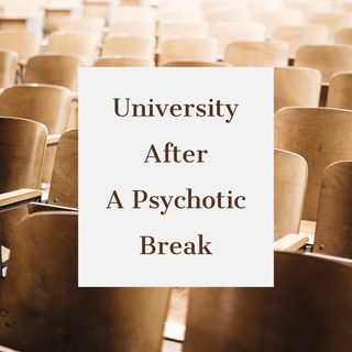 Episode 3 - what it's like going to university after having a psychotic break