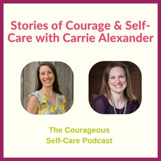 Stories of Courage & Self-Care with Carrie Alexander