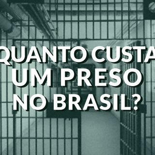 #044 - Quanto custa um preso no Brasil?