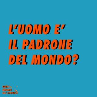 L'UOMO E' IL PADRONE DEL MONDO?